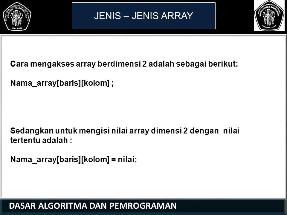JENIS – JENIS ARRAY Cara mengakses array berdimensi 2 adalah sebagai berikut: Nama_array[baris][kolom] ;